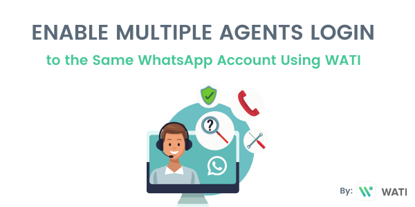 How to Enable Multiple Agents to Login to the Same Account and Reach Customers on WhatsApp Web and Mobile
